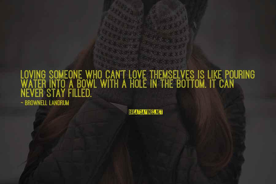 Pouring Love Sayings By Brownell Landrum: Loving someone who can't love themselves is like pouring water into a bowl with a