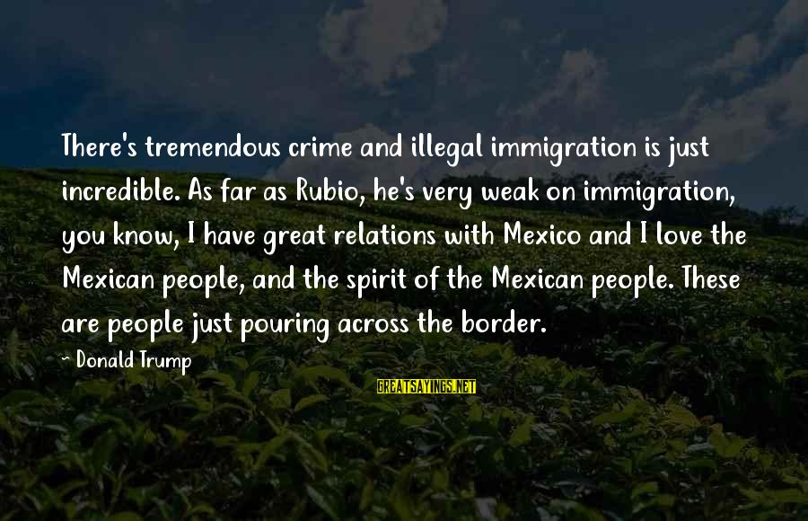 Pouring Love Sayings By Donald Trump: There's tremendous crime and illegal immigration is just incredible. As far as Rubio, he's very