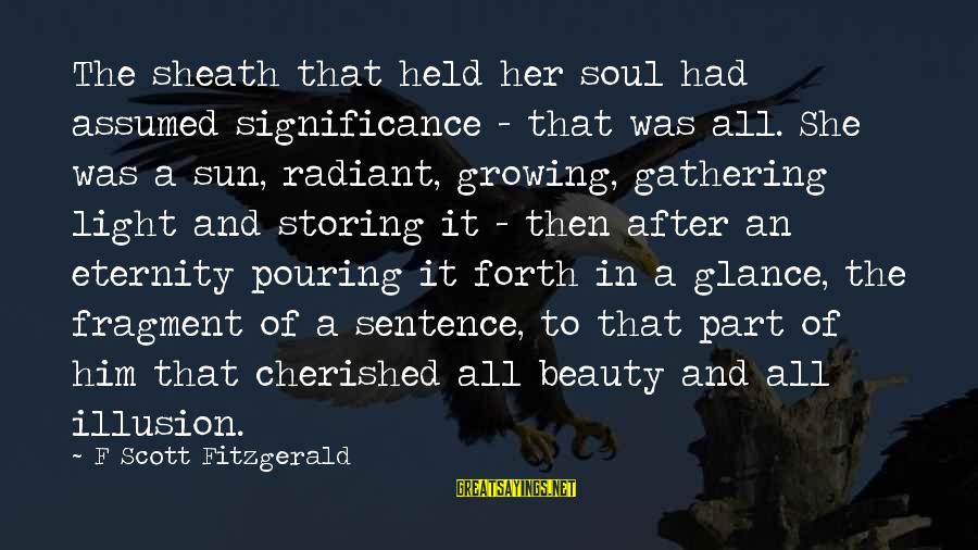 Pouring Love Sayings By F Scott Fitzgerald: The sheath that held her soul had assumed significance - that was all. She was