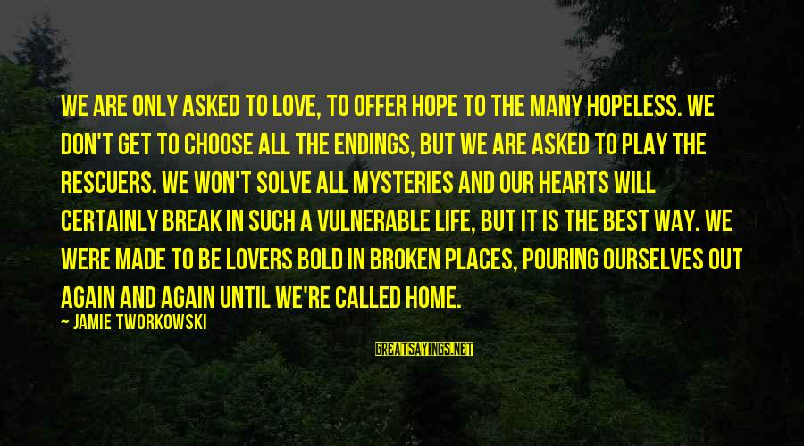 Pouring Love Sayings By Jamie Tworkowski: We are only asked to love, to offer hope to the many hopeless. We don't