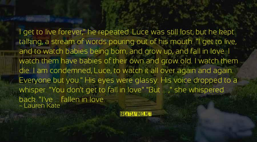 "Pouring Love Sayings By Lauren Kate: I get to live forever,"" he repeated. Luce was still lost, but he kept talking,"