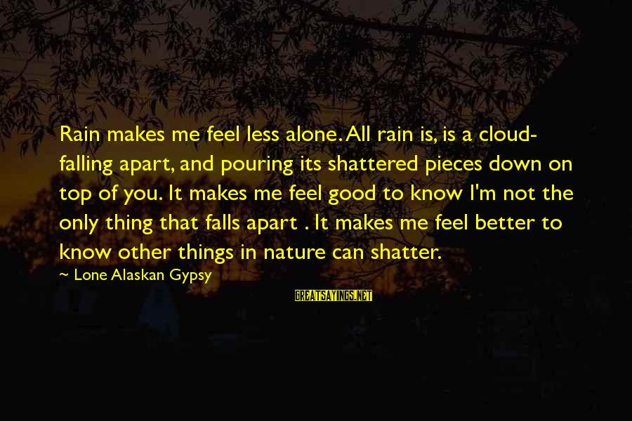 Pouring Love Sayings By Lone Alaskan Gypsy: Rain makes me feel less alone. All rain is, is a cloud- falling apart, and