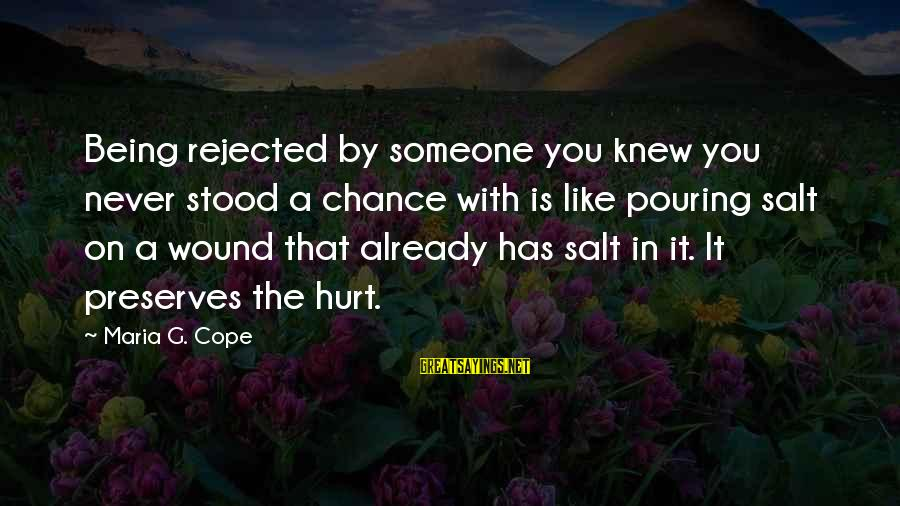 Pouring Love Sayings By Maria G. Cope: Being rejected by someone you knew you never stood a chance with is like pouring