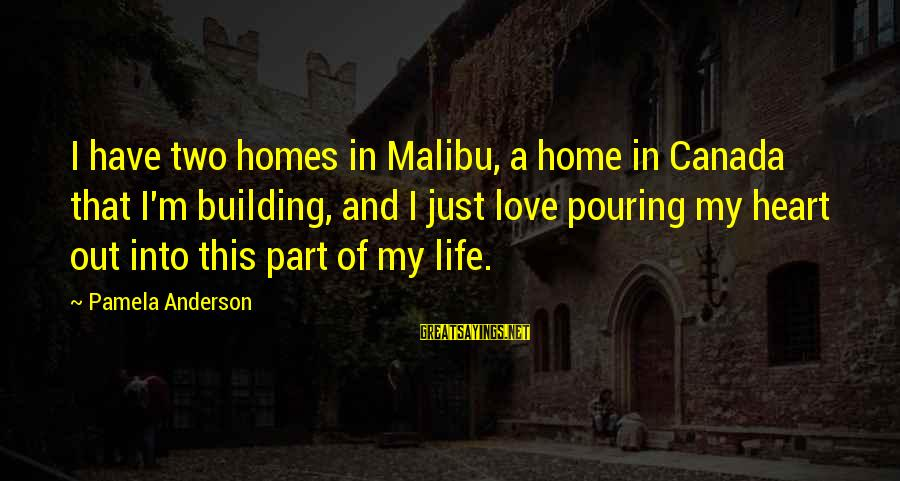 Pouring Love Sayings By Pamela Anderson: I have two homes in Malibu, a home in Canada that I'm building, and I