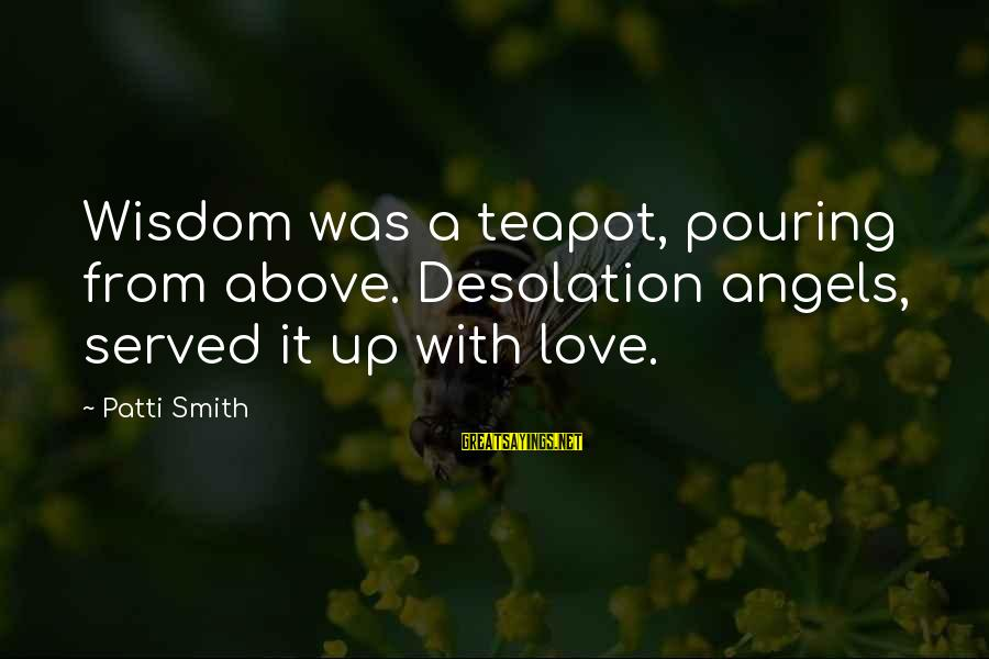 Pouring Love Sayings By Patti Smith: Wisdom was a teapot, pouring from above. Desolation angels, served it up with love.
