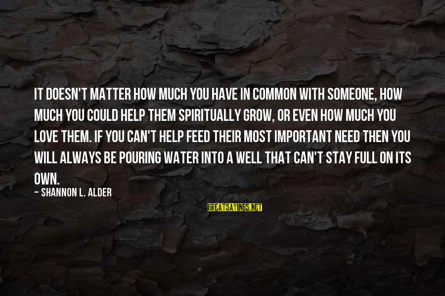 Pouring Love Sayings By Shannon L. Alder: It doesn't matter how much you have in common with someone, how much you could
