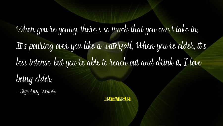 Pouring Love Sayings By Sigourney Weaver: When you're young, there's so much that you can't take in. It's pouring over you