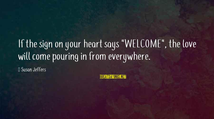 "Pouring Love Sayings By Susan Jeffers: If the sign on your heart says ""WELCOME"", the love will come pouring in from"