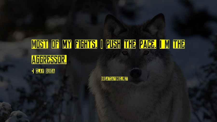 Poursuive Sayings By Clay Guida: Most of my fights, I push the pace. I'm the aggressor.