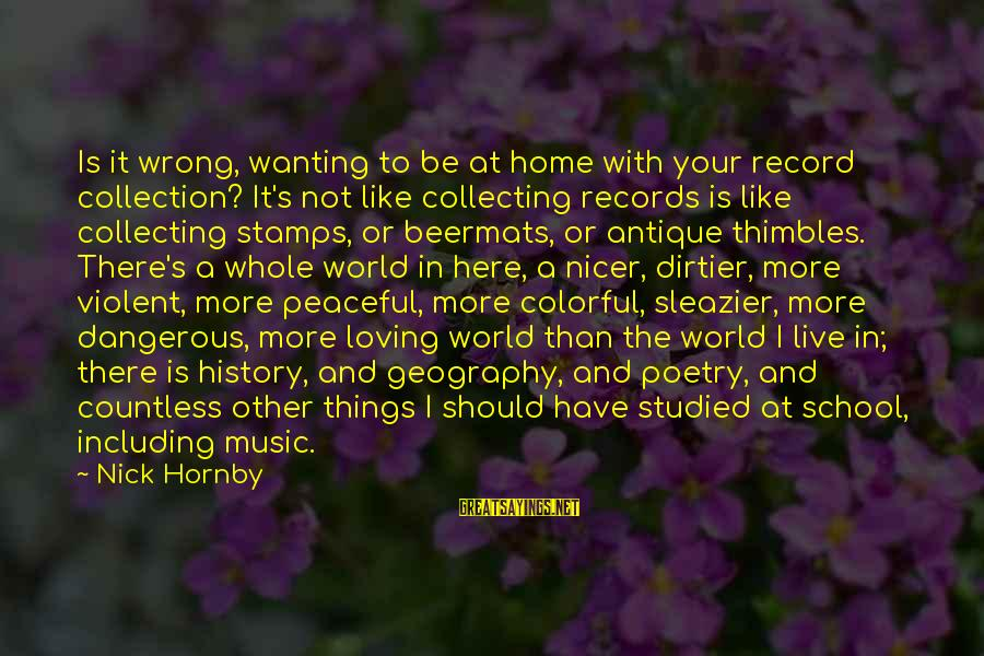 Poursuive Sayings By Nick Hornby: Is it wrong, wanting to be at home with your record collection? It's not like