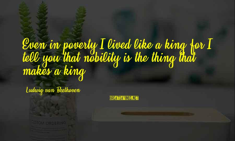 Poverty Nobility Sayings By Ludwig Van Beethoven: Even in poverty I lived like a king for I tell you that nobility is