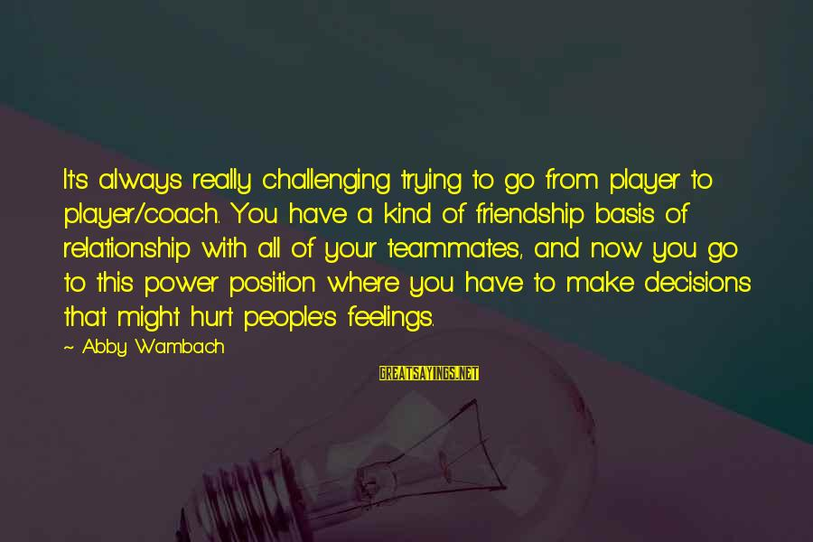 Power And Friendship Sayings By Abby Wambach: It's always really challenging trying to go from player to player/coach. You have a kind