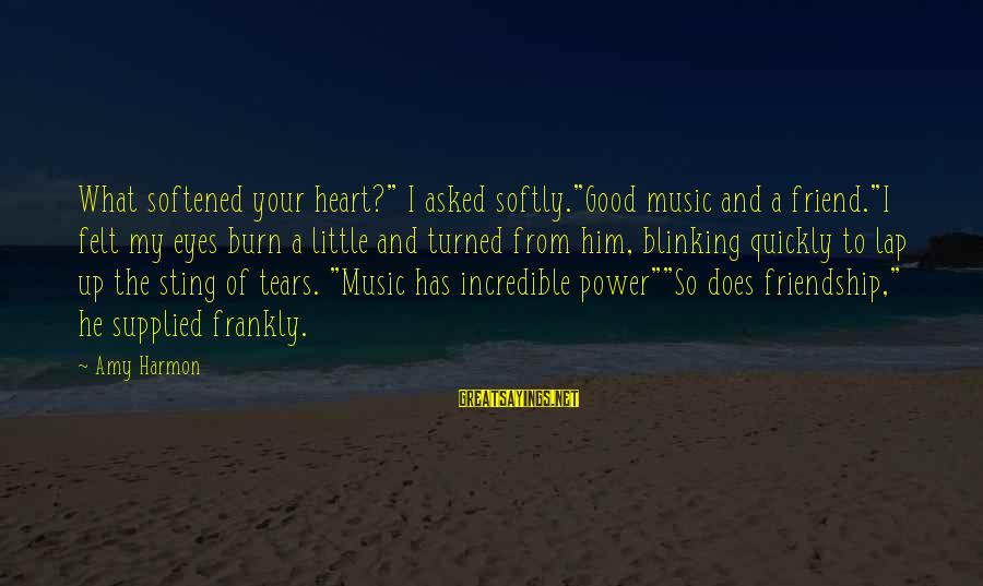 """Power And Friendship Sayings By Amy Harmon: What softened your heart?"""" I asked softly.""""Good music and a friend.""""I felt my eyes burn"""