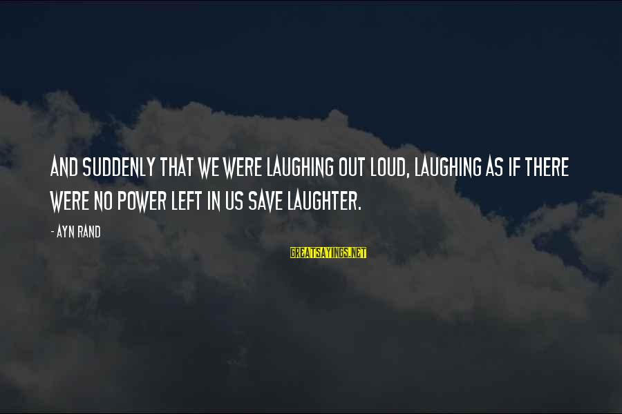 Power And Friendship Sayings By Ayn Rand: And suddenly that we were laughing out loud, laughing as if there were no power