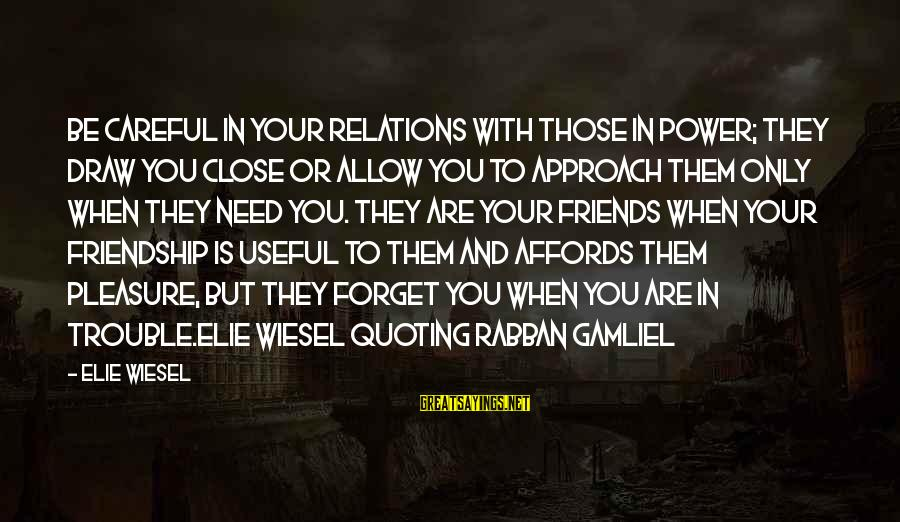 Power And Friendship Sayings By Elie Wiesel: Be careful in your relations with those in power; they draw you close or allow