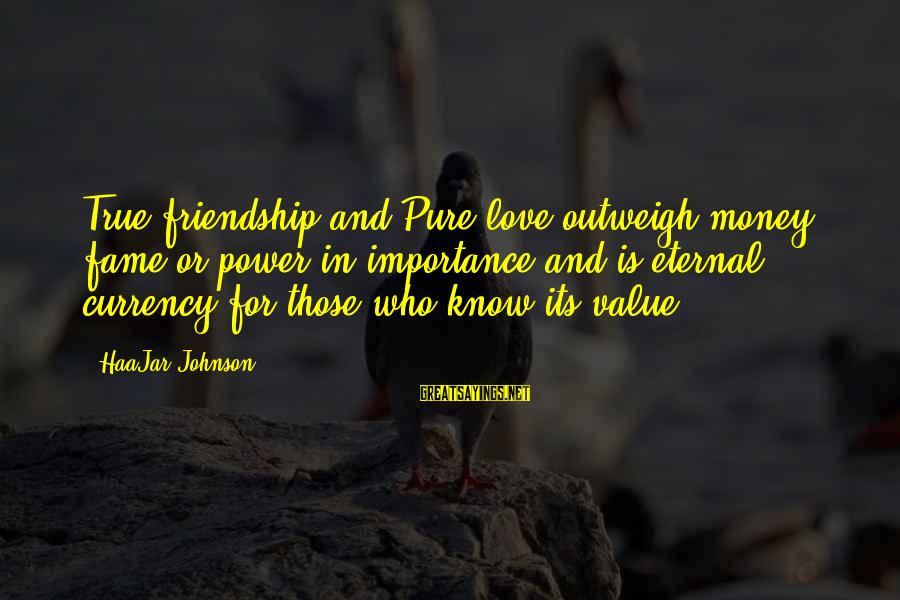 Power And Friendship Sayings By HaaJar Johnson: True friendship and Pure love outweigh money, fame or power in importance and is eternal