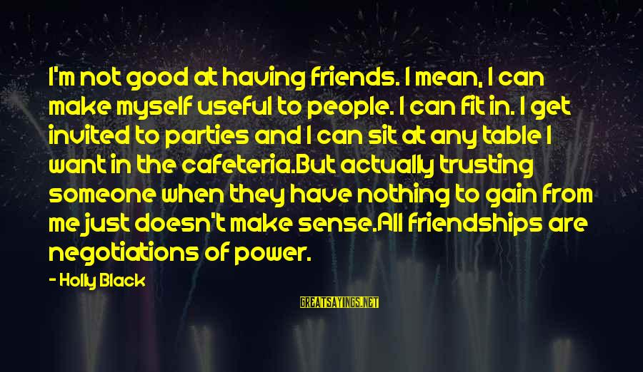Power And Friendship Sayings By Holly Black: I'm not good at having friends. I mean, I can make myself useful to people.