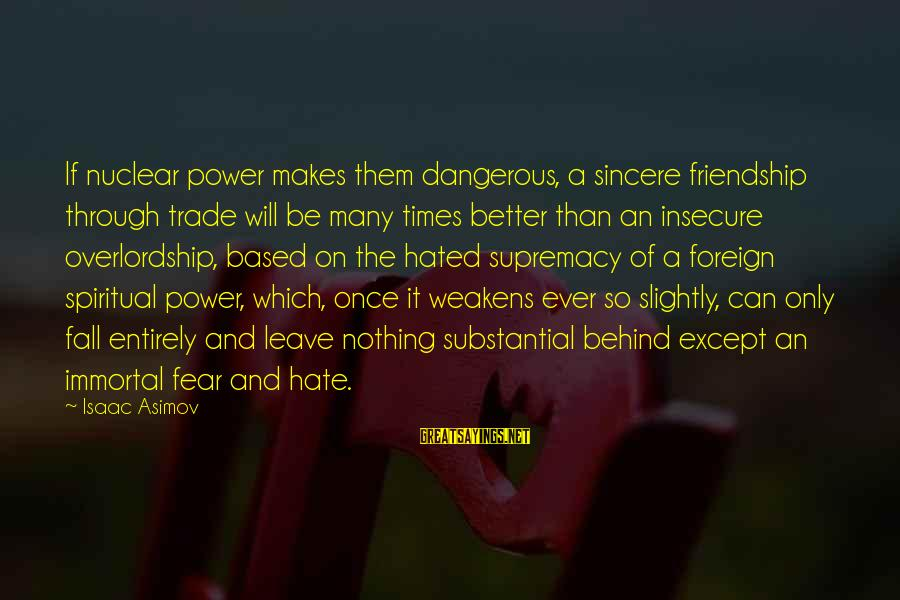 Power And Friendship Sayings By Isaac Asimov: If nuclear power makes them dangerous, a sincere friendship through trade will be many times