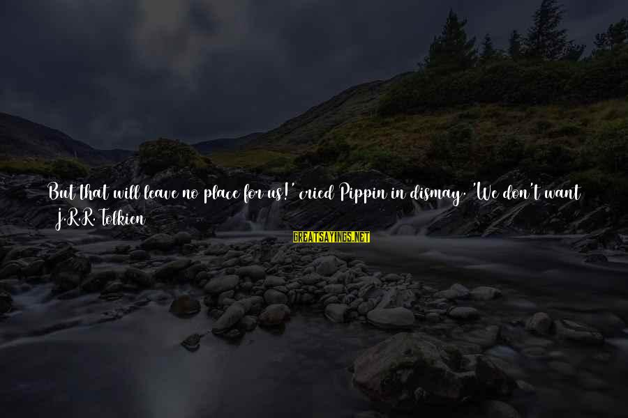 Power And Friendship Sayings By J.R.R. Tolkien: But that will leave no place for us!' cried Pippin in dismay. 'We don't want