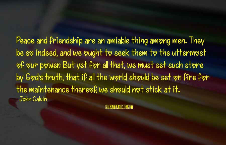 Power And Friendship Sayings By John Calvin: Peace and friendship are an amiable thing among men. They be so indeed, and we