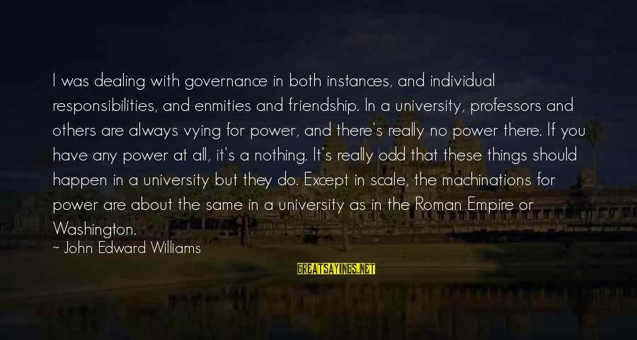 Power And Friendship Sayings By John Edward Williams: I was dealing with governance in both instances, and individual responsibilities, and enmities and friendship.