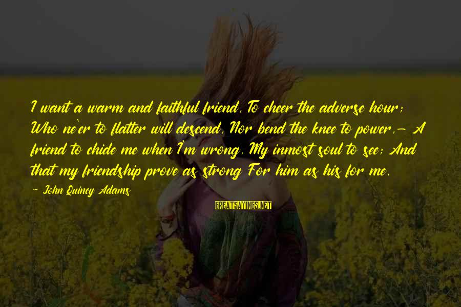 Power And Friendship Sayings By John Quincy Adams: I want a warm and faithful friend, To cheer the adverse hour; Who ne'er to
