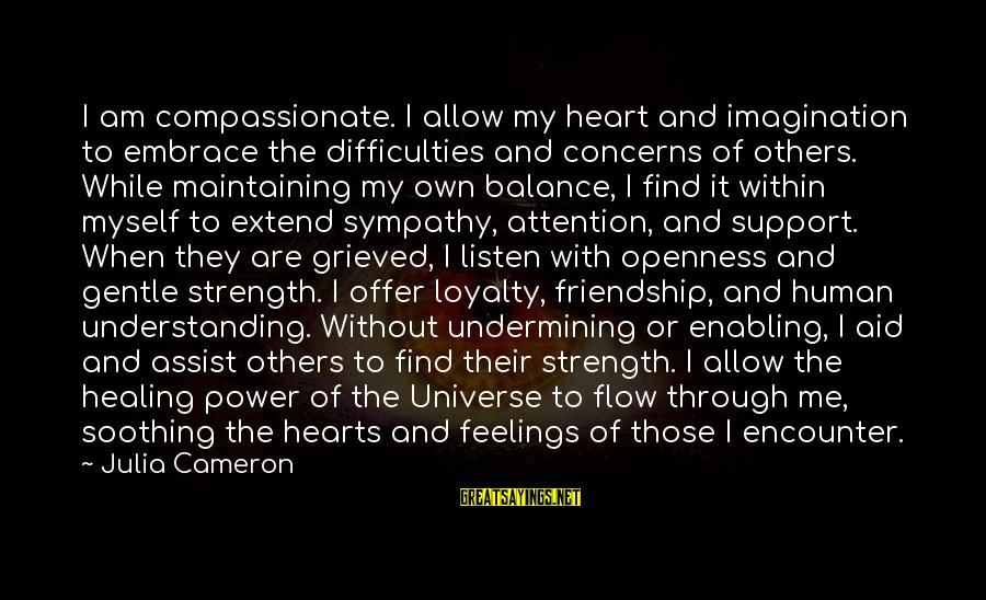Power And Friendship Sayings By Julia Cameron: I am compassionate. I allow my heart and imagination to embrace the difficulties and concerns