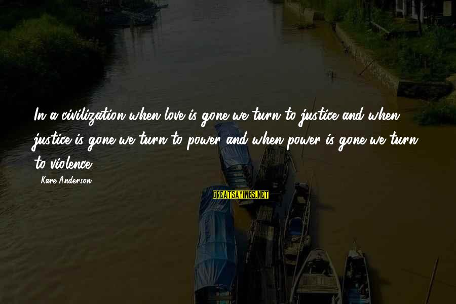 Power And Friendship Sayings By Kare Anderson: In a civilization when love is gone we turn to justice and when justice is
