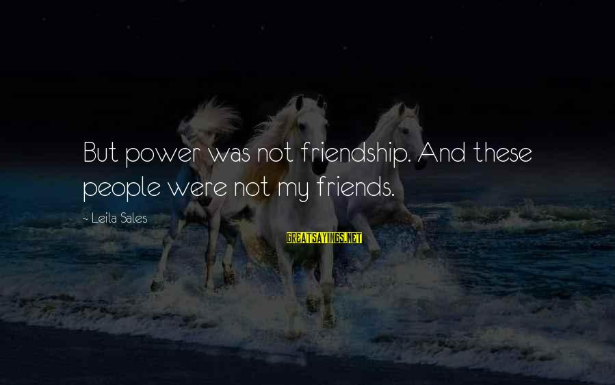 Power And Friendship Sayings By Leila Sales: But power was not friendship. And these people were not my friends.