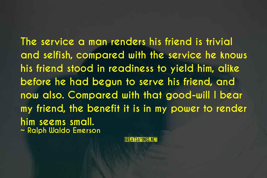 Power And Friendship Sayings By Ralph Waldo Emerson: The service a man renders his friend is trivial and selfish, compared with the service