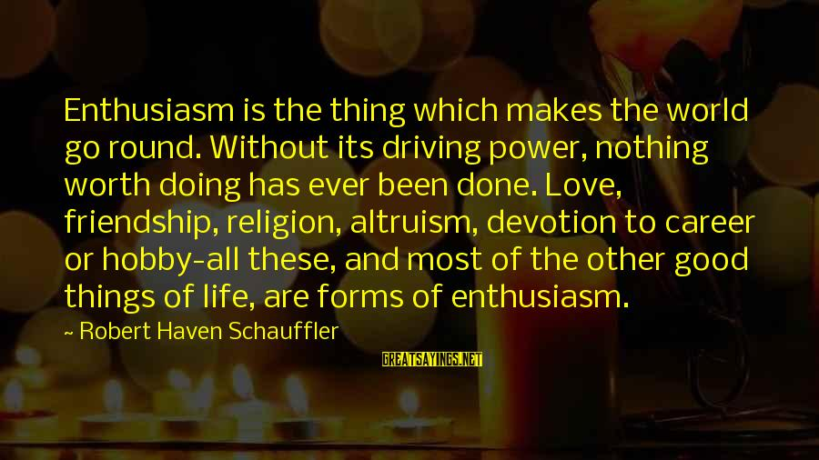 Power And Friendship Sayings By Robert Haven Schauffler: Enthusiasm is the thing which makes the world go round. Without its driving power, nothing