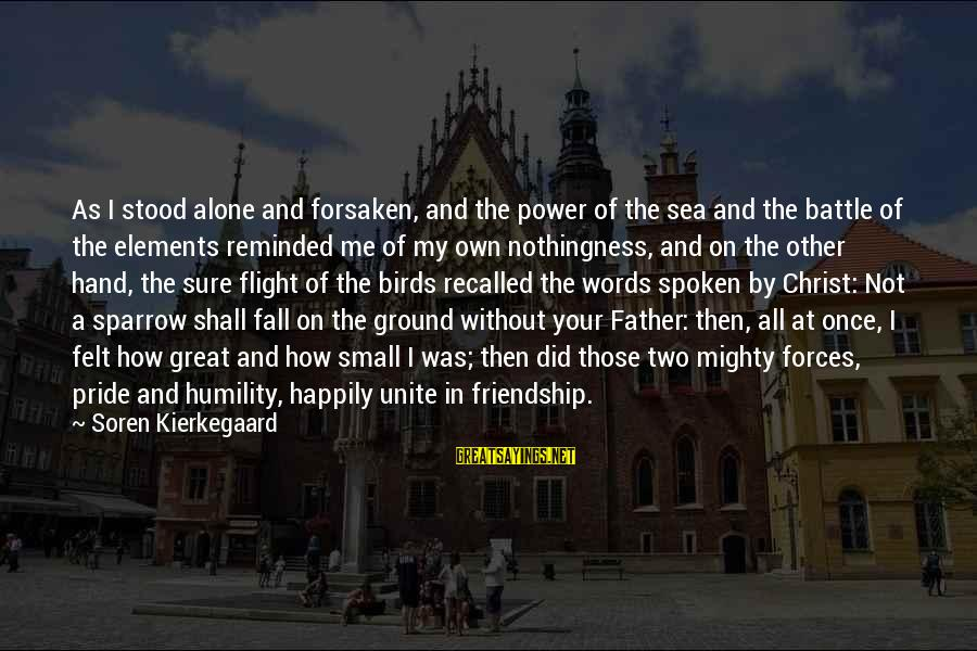 Power And Friendship Sayings By Soren Kierkegaard: As I stood alone and forsaken, and the power of the sea and the battle
