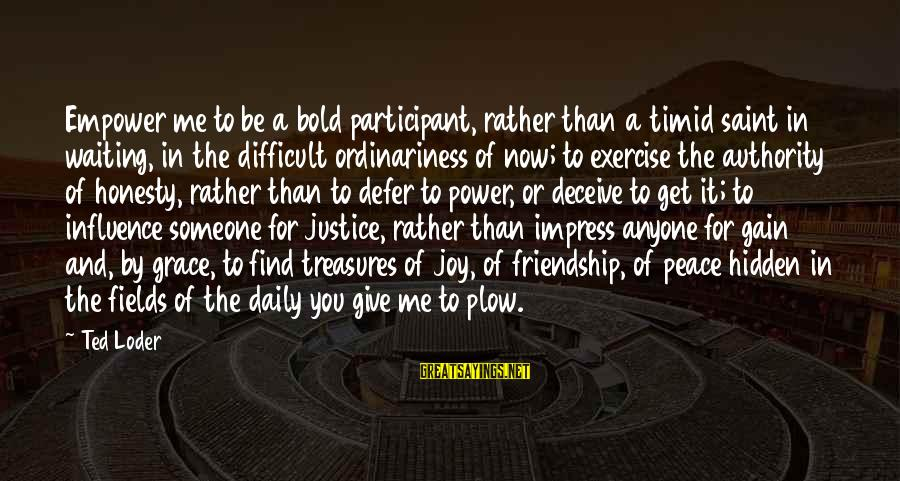 Power And Friendship Sayings By Ted Loder: Empower me to be a bold participant, rather than a timid saint in waiting, in