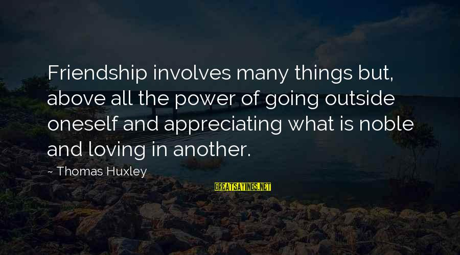 Power And Friendship Sayings By Thomas Huxley: Friendship involves many things but, above all the power of going outside oneself and appreciating