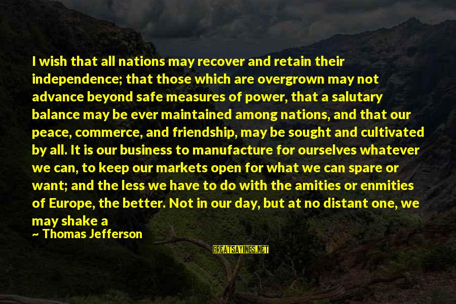 Power And Friendship Sayings By Thomas Jefferson: I wish that all nations may recover and retain their independence; that those which are