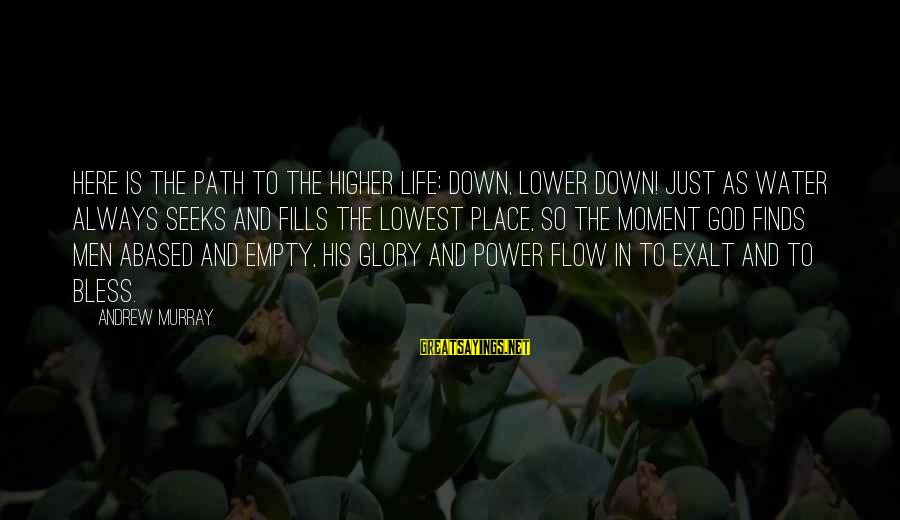 Power And Humility Sayings By Andrew Murray: Here is the path to the higher life: down, lower down! Just as water always