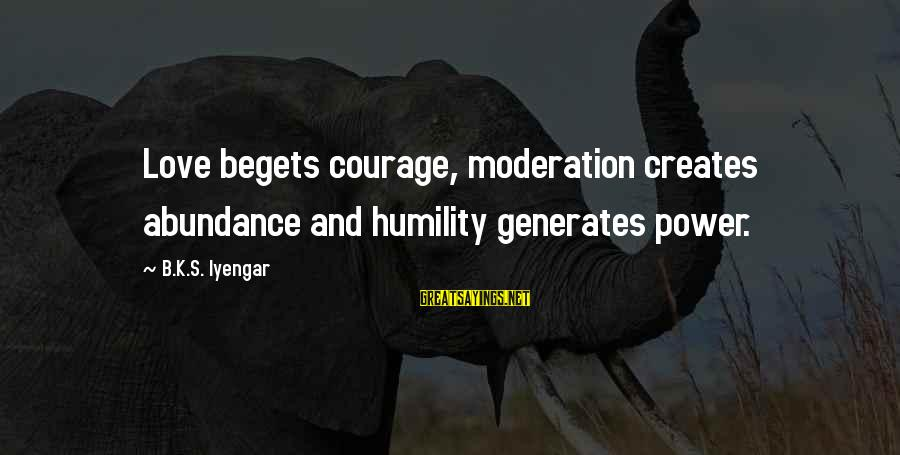 Power And Humility Sayings By B.K.S. Iyengar: Love begets courage, moderation creates abundance and humility generates power.