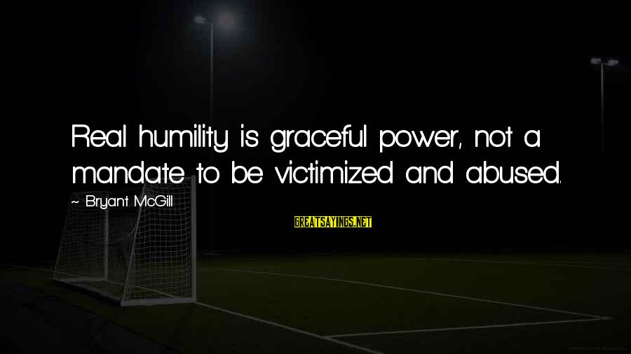 Power And Humility Sayings By Bryant McGill: Real humility is graceful power, not a mandate to be victimized and abused.