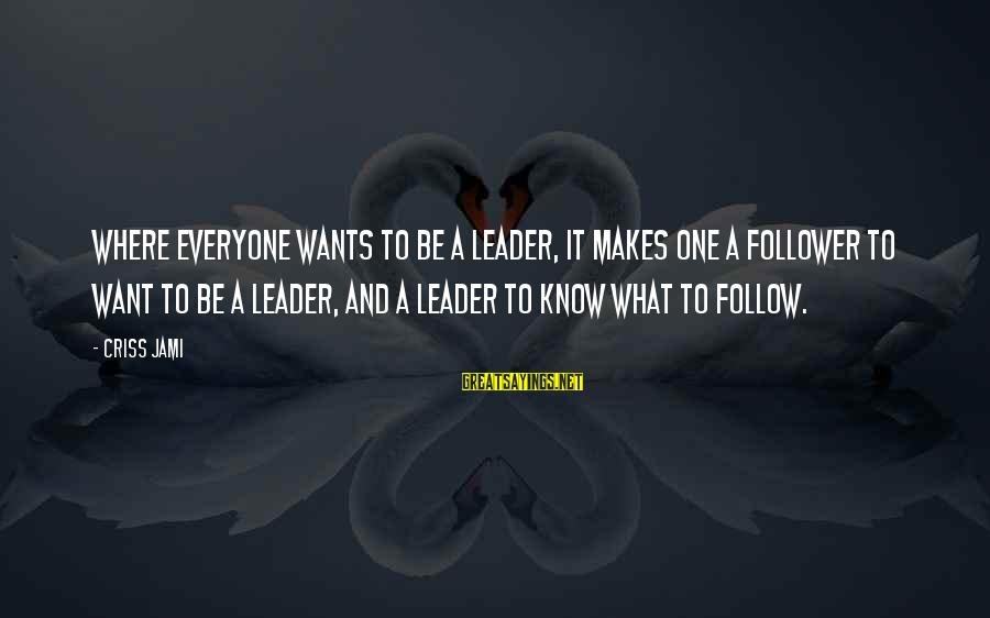 Power And Humility Sayings By Criss Jami: Where everyone wants to be a leader, it makes one a follower to want to