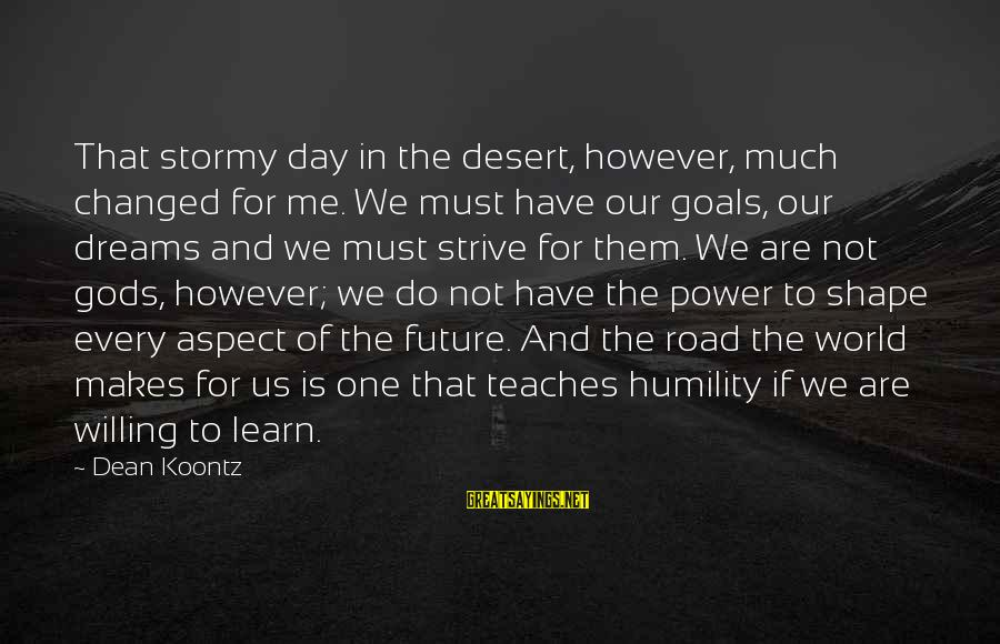 Power And Humility Sayings By Dean Koontz: That stormy day in the desert, however, much changed for me. We must have our
