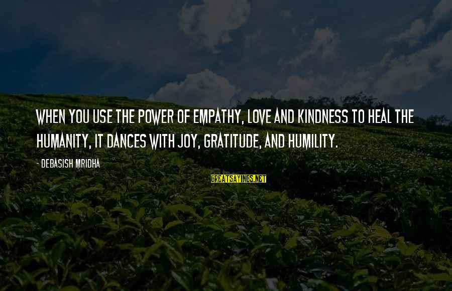 Power And Humility Sayings By Debasish Mridha: When you use the power of empathy, love and kindness to heal the humanity, it