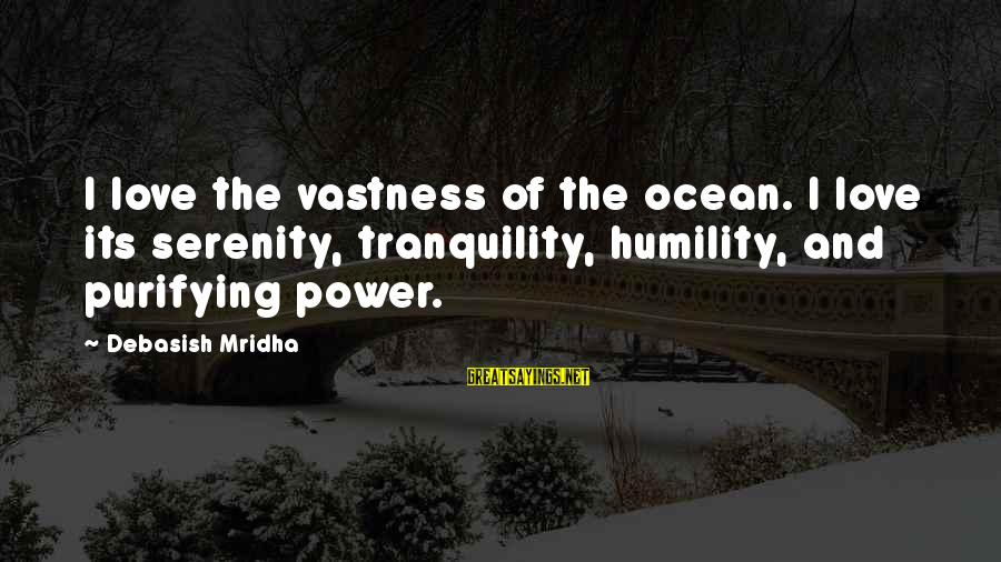 Power And Humility Sayings By Debasish Mridha: I love the vastness of the ocean. I love its serenity, tranquility, humility, and purifying