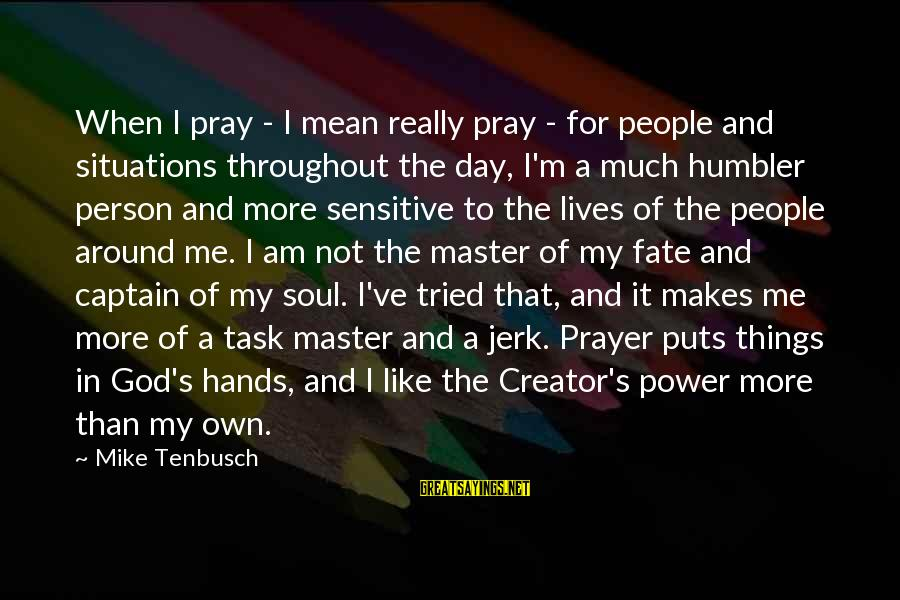 Power And Humility Sayings By Mike Tenbusch: When I pray - I mean really pray - for people and situations throughout the