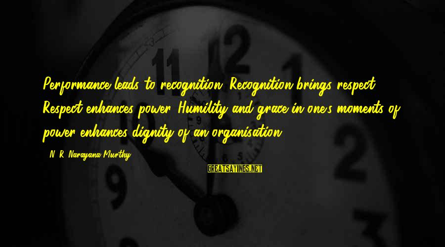Power And Humility Sayings By N. R. Narayana Murthy: Performance leads to recognition. Recognition brings respect. Respect enhances power. Humility and grace in one's