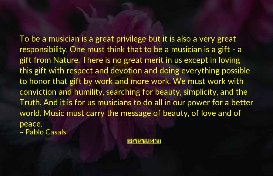 Power And Humility Sayings By Pablo Casals: To be a musician is a great privilege but it is also a very great