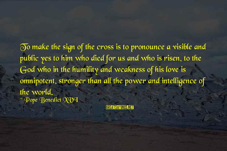Power And Humility Sayings By Pope Benedict XVI: To make the sign of the cross is to pronounce a visible and public yes