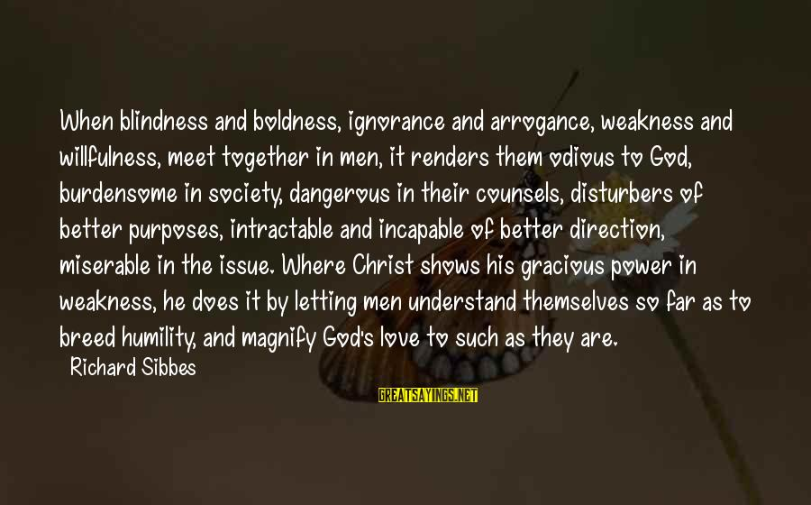 Power And Humility Sayings By Richard Sibbes: When blindness and boldness, ignorance and arrogance, weakness and willfulness, meet together in men, it