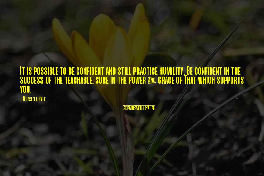 Power And Humility Sayings By Russell Kyle: It is possible to be confident and still practice humility. Be confident in the success