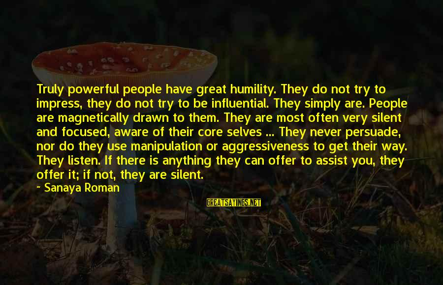 Power And Humility Sayings By Sanaya Roman: Truly powerful people have great humility. They do not try to impress, they do not
