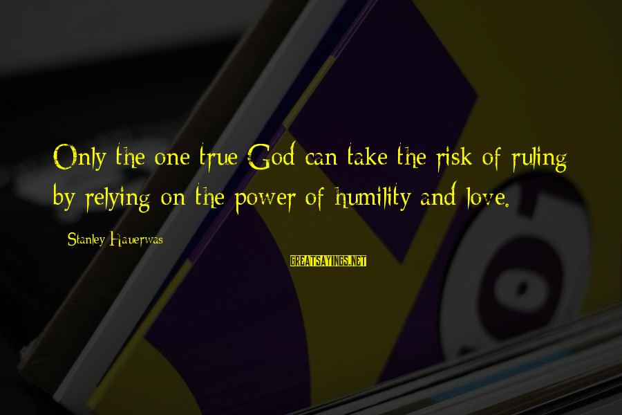 Power And Humility Sayings By Stanley Hauerwas: Only the one true God can take the risk of ruling by relying on the